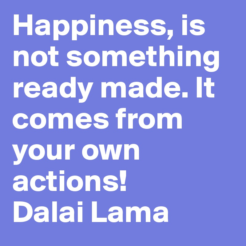 Happiness, is not something ready made. It comes from your own actions! Dalai Lama