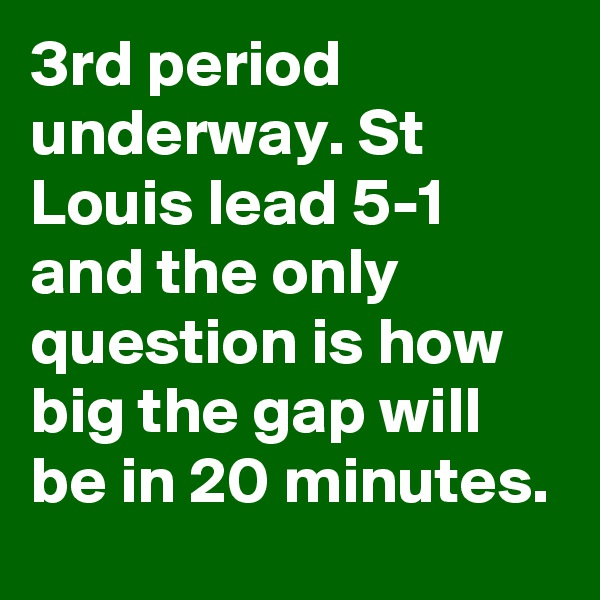 3rd period underway. St Louis lead 5-1 and the only question is how big the gap will be in 20 minutes.