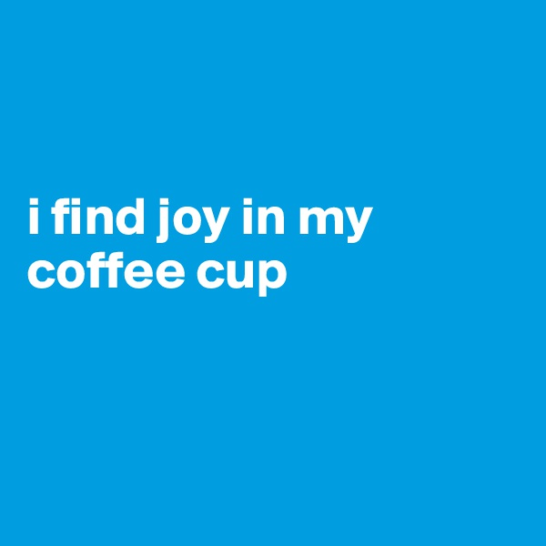 i find joy in my coffee cup