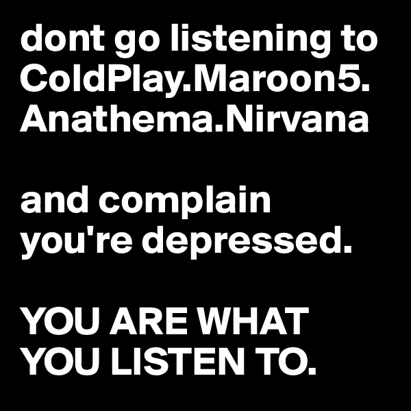 dont go listening to ColdPlay.Maroon5.Anathema.Nirvana  and complain you're depressed.  YOU ARE WHAT YOU LISTEN TO.