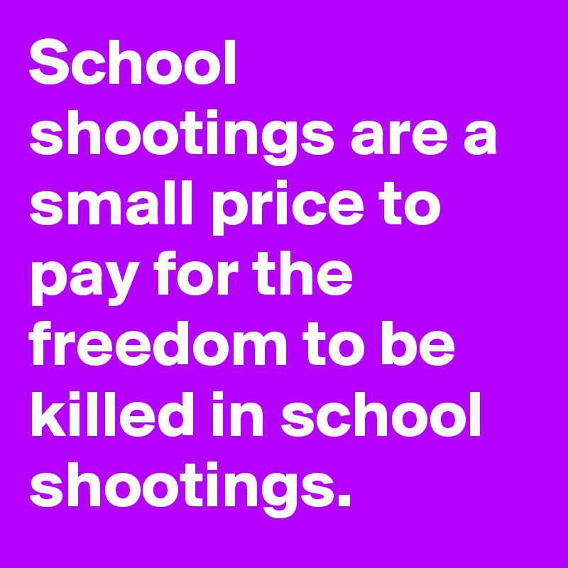 School shootings are a small price to pay for the freedom to be killed in school shootings.
