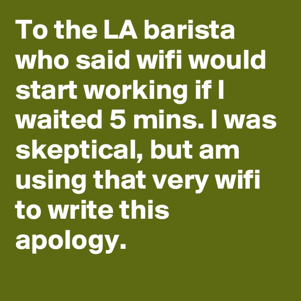 To the LA barista who said wifi would start working if I waited 5 mins. I was skeptical, but am using that very wifi to write this apology.