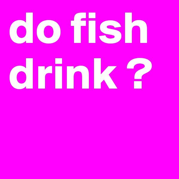 do fish drink ?