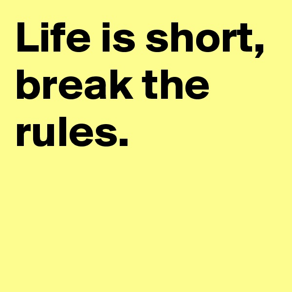 Life is short, break the rules.
