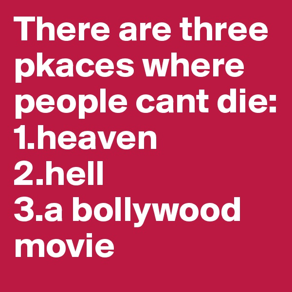 There are three pkaces where people cant die: 1.heaven 2.hell 3.a bollywood movie