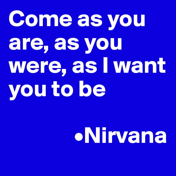 Come as you are, as you were, as I want you to be                •Nirvana