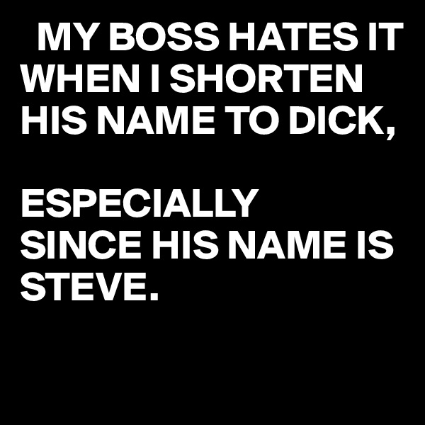MY BOSS HATES IT WHEN I SHORTEN  HIS NAME TO DICK,  ESPECIALLY SINCE HIS NAME IS STEVE.