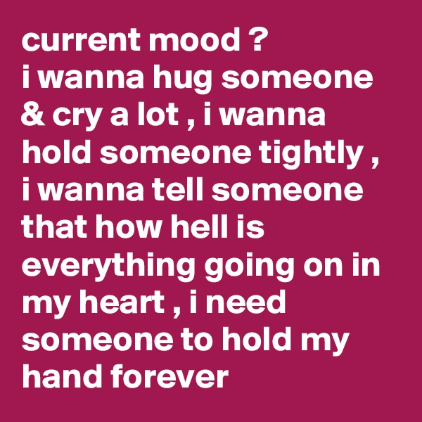 current mood ? i wanna hug someone & cry a lot , i wanna hold someone tightly , i wanna tell someone that how hell is everything going on in my heart , i need someone to hold my hand forever