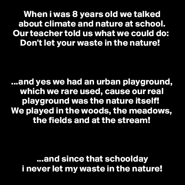 When i was 8 years old we talked      about climate and nature at school.   Our teacher told us what we could do:       Don't let your waste in the nature!     ...and yes we had an urban playground,       which we rare used, cause our real        playground was the nature itself!  We played in the woods, the meadows,              the fields and at the stream!                   ...and since that schoolday        i never let my waste in the nature!