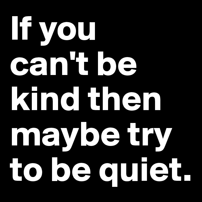 If you  can't be kind then maybe try to be quiet.