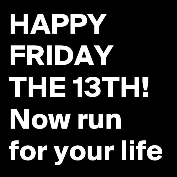 HAPPY FRIDAY THE 13TH! Now run for your life