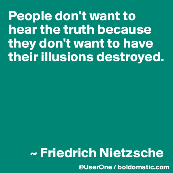 People don't want to  hear the truth because  they don't want to have  their illusions destroyed.               ~ Friedrich Nietzsche