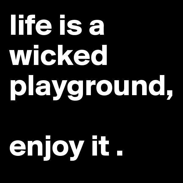 life is a wicked playground,  enjoy it .
