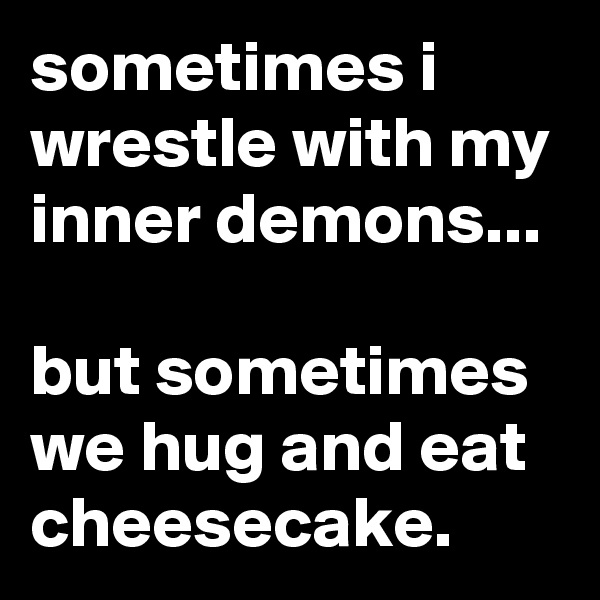 sometimes i wrestle with my inner demons...  but sometimes we hug and eat cheesecake.