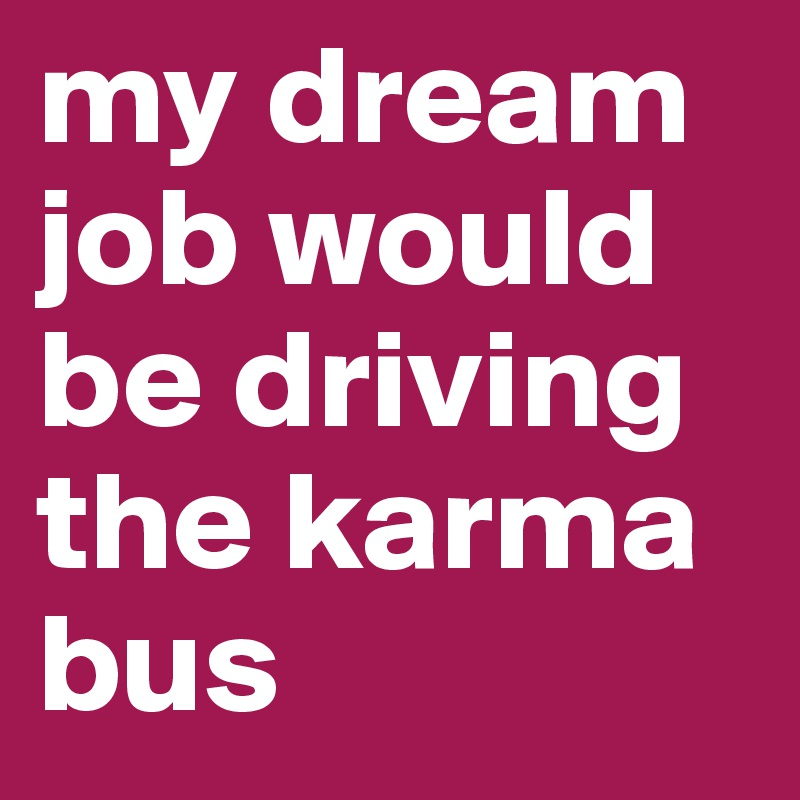 My Dream Job Would Be Driving The Karma Bus