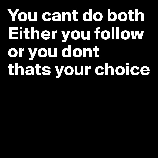 You cant do both Either you follow or you dont  thats your choice