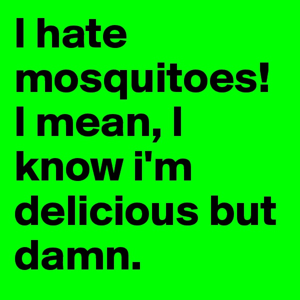 I hate mosquitoes! I mean, I know i'm delicious but damn.