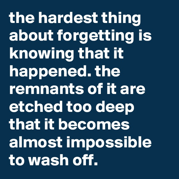 the hardest thing about forgetting is knowing that it happened. the remnants of it are etched too deep that it becomes almost impossible to wash off.