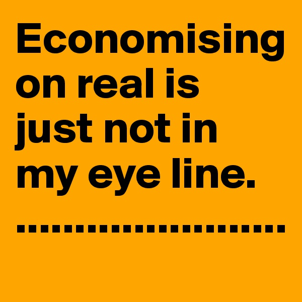 Economising on real is just not in my eye line.                              .......................