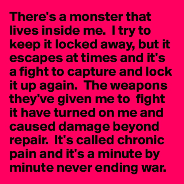 There's a monster that lives inside me.  I try to keep it locked away, but it escapes at times and it's a fight to capture and lock it up again.  The weapons they've given me to  fight it have turned on me and caused damage beyond repair.  It's called chronic pain and it's a minute by minute never ending war.