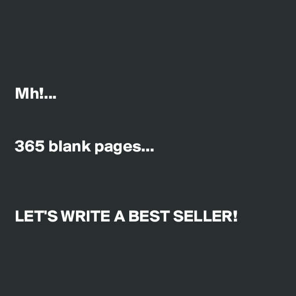 Mh!...   365 blank pages...    LET'S WRITE A BEST SELLER!