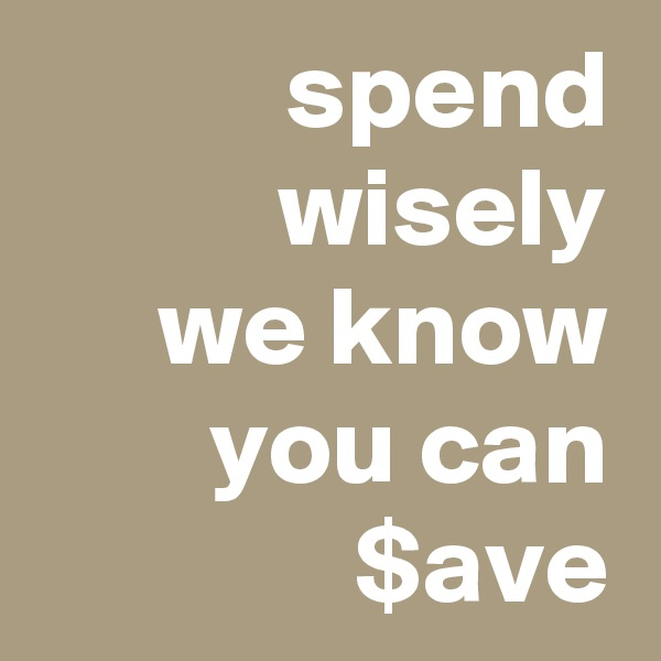 spend wisely we know you can $ave