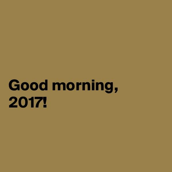 Good morning, 2017!