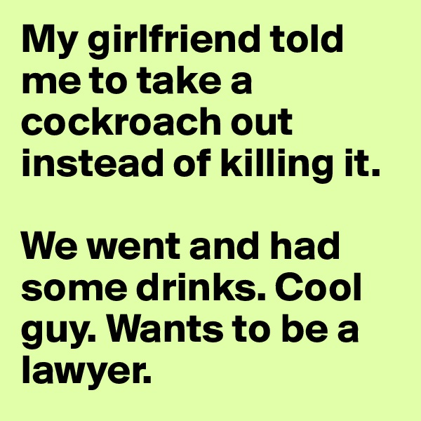 My girlfriend told me to take a cockroach out instead of killing it.  We went and had some drinks. Cool guy. Wants to be a lawyer.