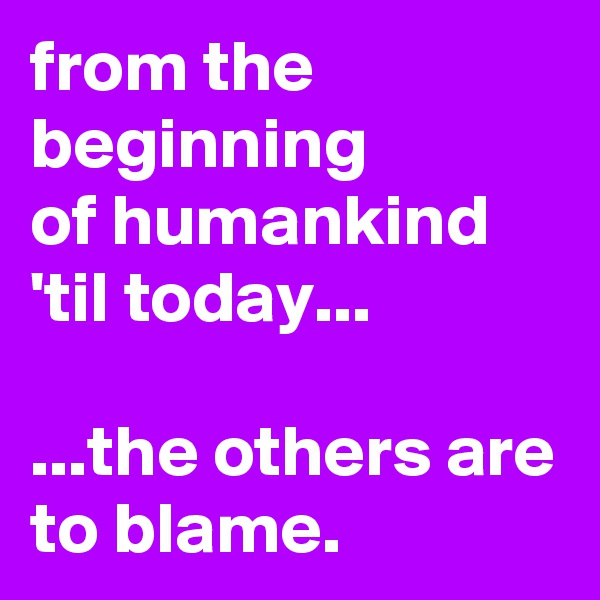 from the beginning  of humankind  'til today...    ...the others are to blame.