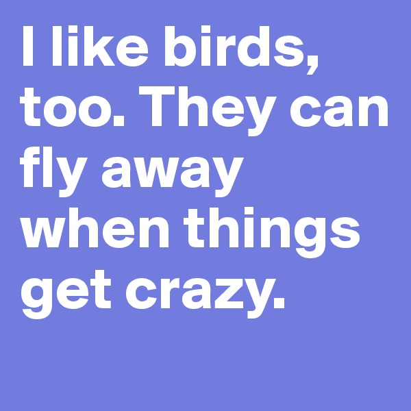 I like birds, too. They can fly away when things get crazy.