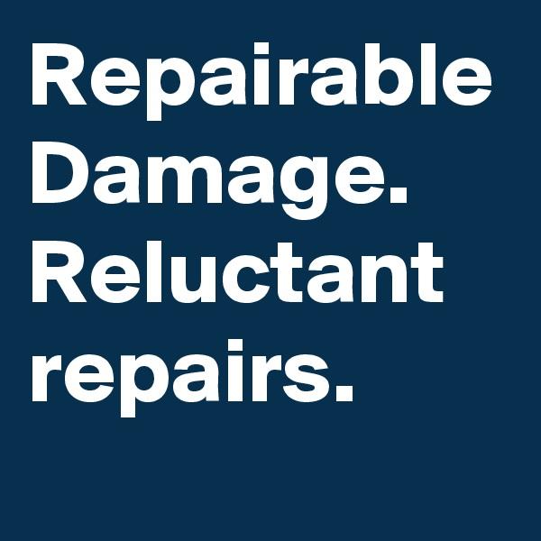 Repairable Damage. Reluctant repairs.