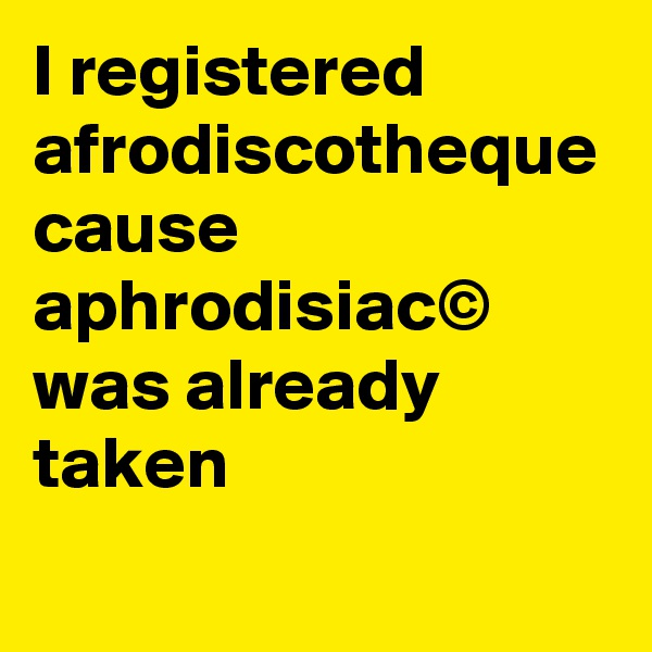 I registered afrodiscotheque cause aphrodisiac© was already taken