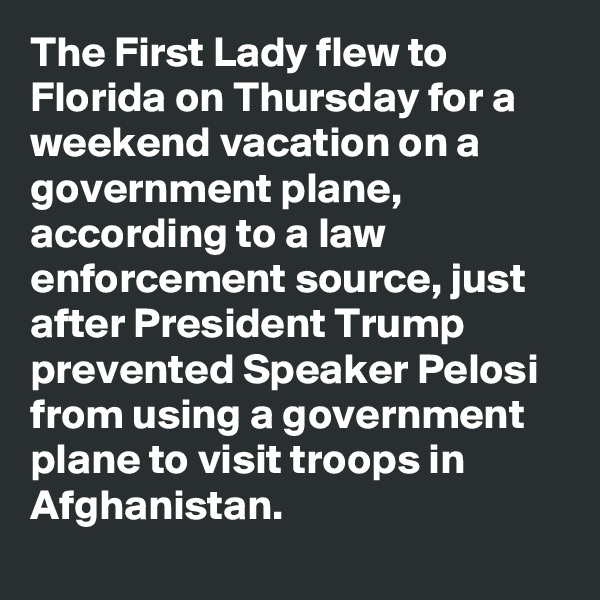 The First Lady flew to Florida on Thursday for a weekend vacation on a government plane, according to a law enforcement source, just after President Trump prevented Speaker Pelosi from using a government plane to visit troops in Afghanistan.