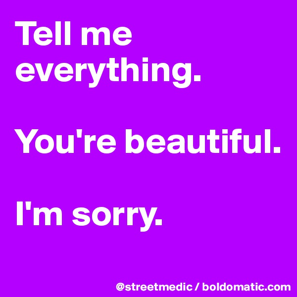 Tell me everything.  You're beautiful.  I'm sorry.