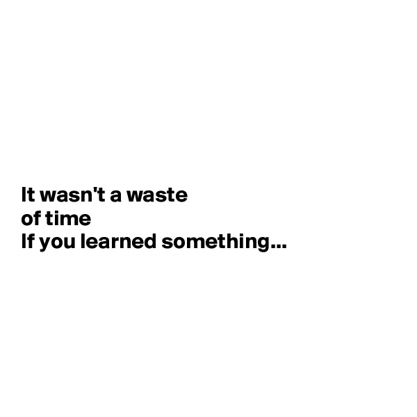 It wasn't a waste  of time  If you learned something...