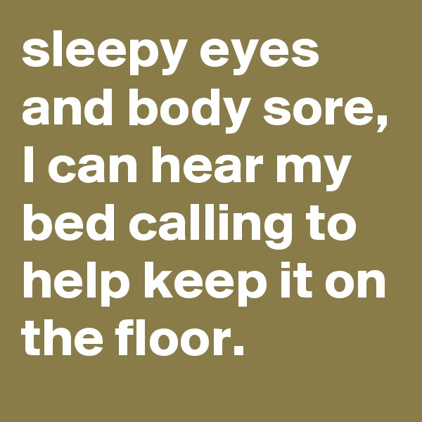 sleepy eyes and body sore, I can hear my bed calling to help keep it on the floor.