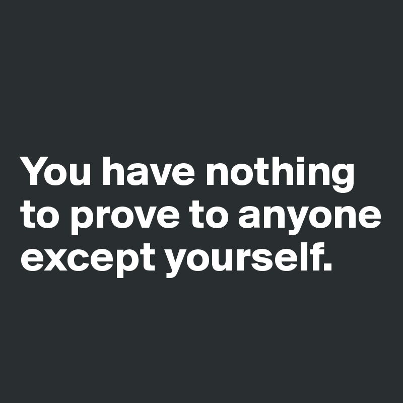 You have nothing  to prove to anyone except yourself.
