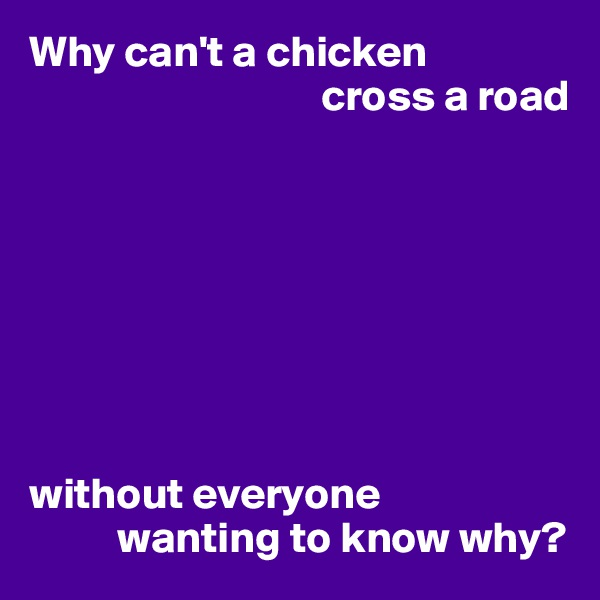 Why can't a chicken                                  cross a road         without everyone           wanting to know why?