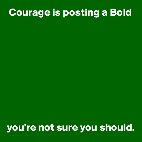 Courage is posting a Bold           you're not sure you should.