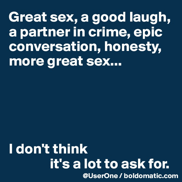 Great sex, a good laugh, a partner in crime, epic conversation, honesty, more great sex...      I don't think               it's a lot to ask for.