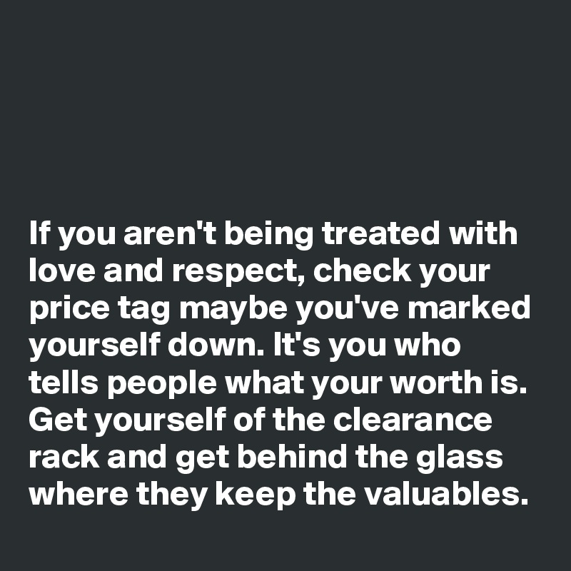If you aren't being treated with love and respect, check your price tag maybe you've marked yourself down. It's you who tells people what your worth is. Get yourself of the clearance rack and get behind the glass where they keep the valuables.