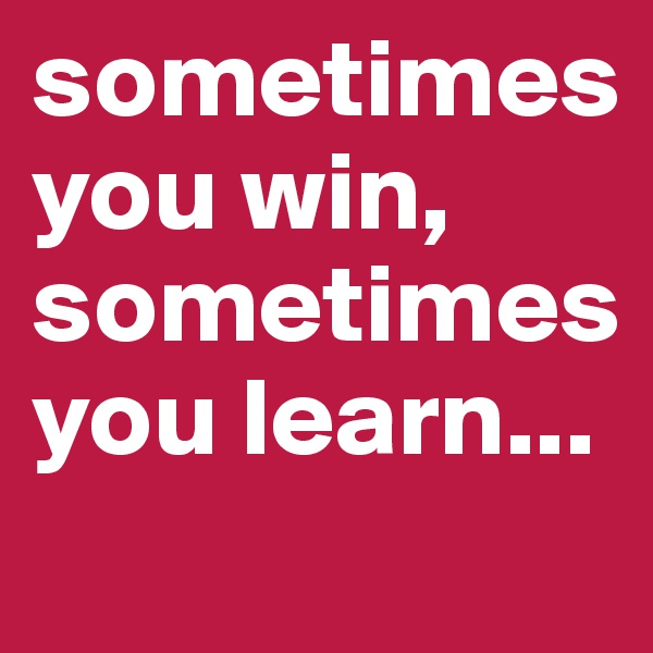 sometimes you win, sometimes you learn...