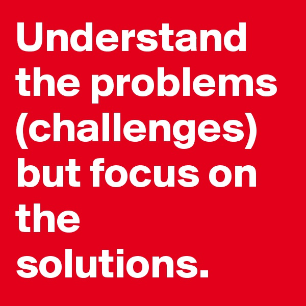 Understand the problems (challenges) but focus on the solutions.