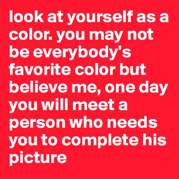look at yourself as a color. you may not be everybody's favorite color but believe me, one day you will meet a person who needs you to complete his picture