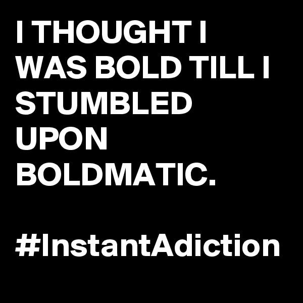 I THOUGHT I WAS BOLD TILL I STUMBLED UPON BOLDMATIC.  #InstantAdiction