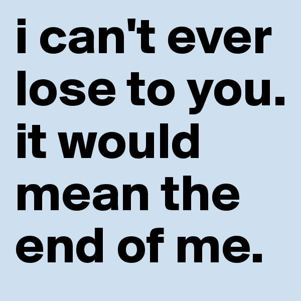 i can't ever lose to you. it would mean the end of me.