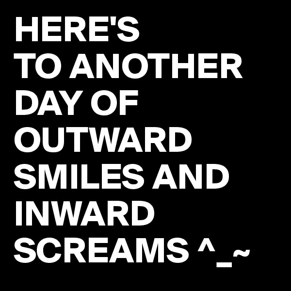 HERE'S TO ANOTHER DAY OF OUTWARD SMILES AND INWARD SCREAMS ^_~