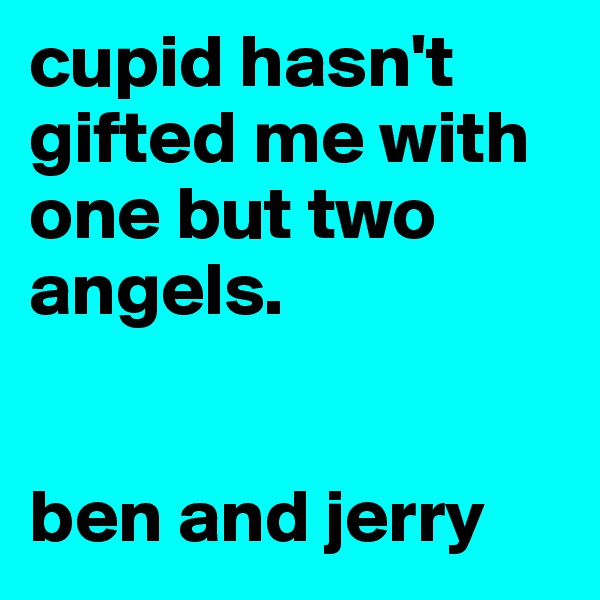 cupid hasn't gifted me with one but two angels.    ben and jerry