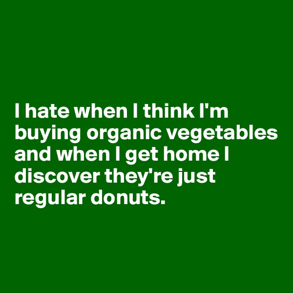 I hate when I think I'm buying organic vegetables and when I get home I discover they're just regular donuts.