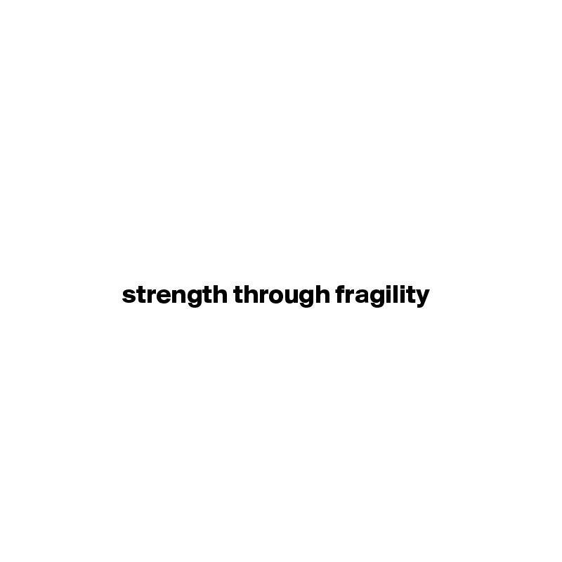 strength through fragility